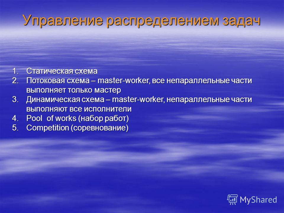 Управление распределением задач 1.Статическая схема 2.Потоковая схема – master-worker, все непараллельные части выполняет только мастер 3.Динамическая схема – master-worker, непараллельные части выполняют все исполнители 4.Pool of works (набор работ)