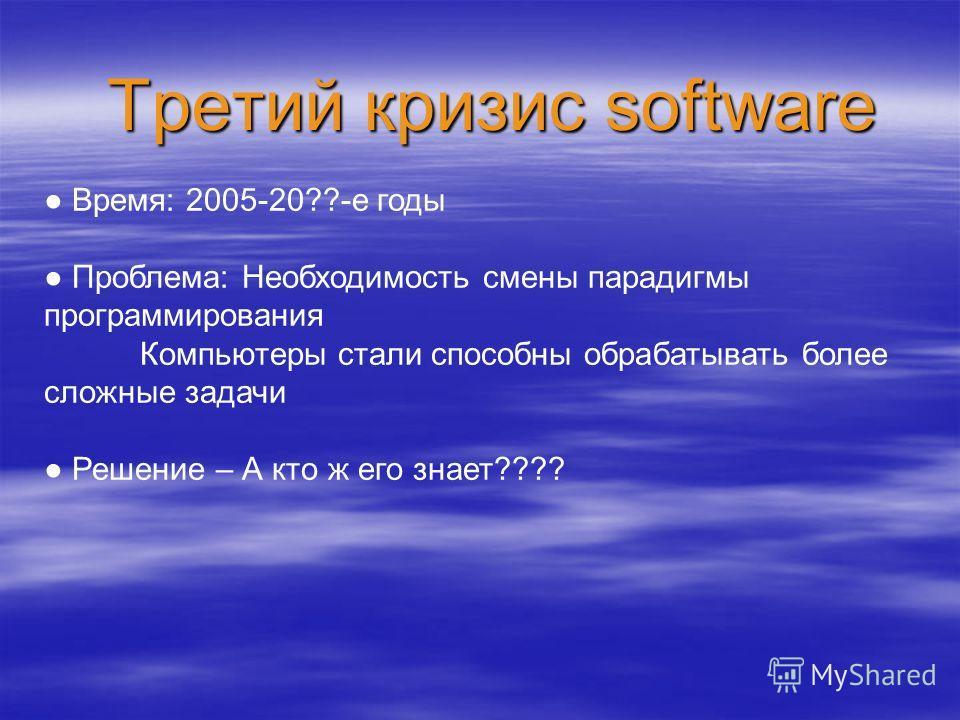 Третий кризис software Время: 2005-20??-е годы Проблема: Необходимость смены парадигмы программирования Компьютеры стали способны обрабатывать более сложные задачи Решение – А кто ж его знает????