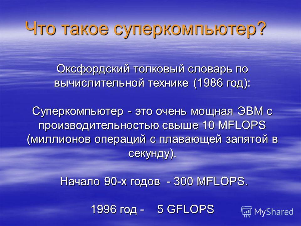 Что такое суперкомпьютер? Оксфордский толковый словарь по вычислительной технике (1986 год): Суперкомпьютер - это очень мощная ЭВМ с производительностью свыше 10 MFLOPS (миллионов операций с плавающей запятой в секунду). Начало 90-х годов - 300 MFLOP