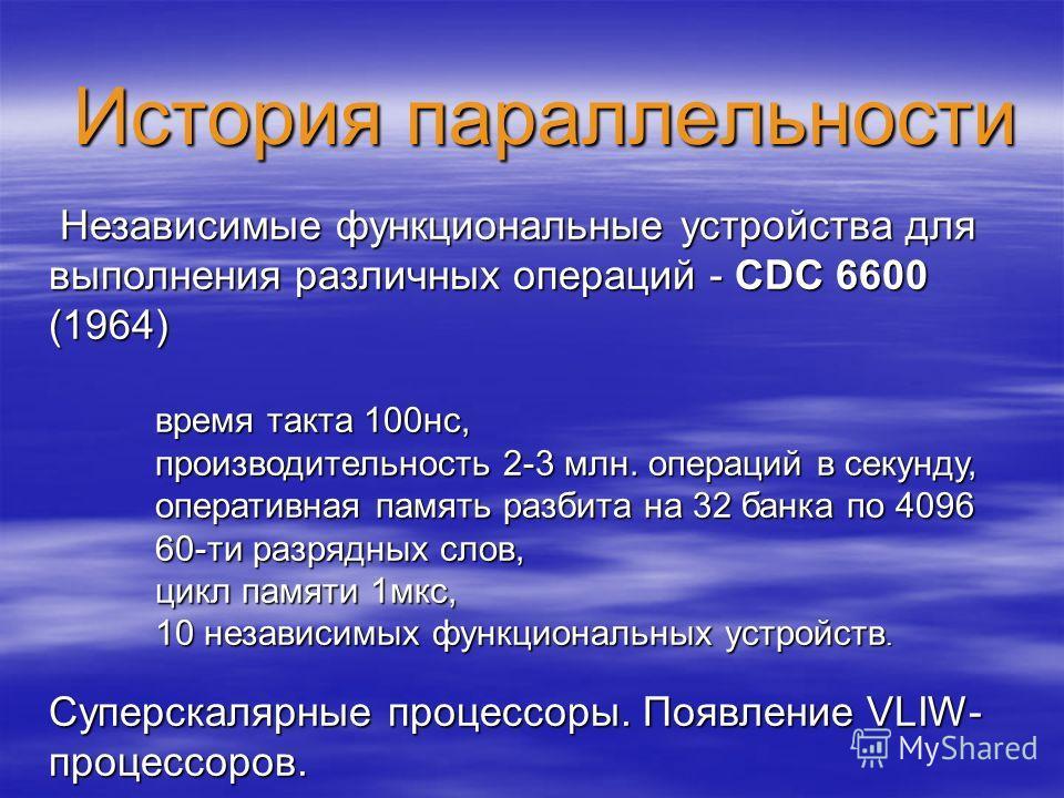 История параллельности Независимые функциональные устройства для выполнения различных операций - CDC 6600 (1964) Независимые функциональные устройства для выполнения различных операций - CDC 6600 (1964) время такта 100нс, производительность 2-3 млн.