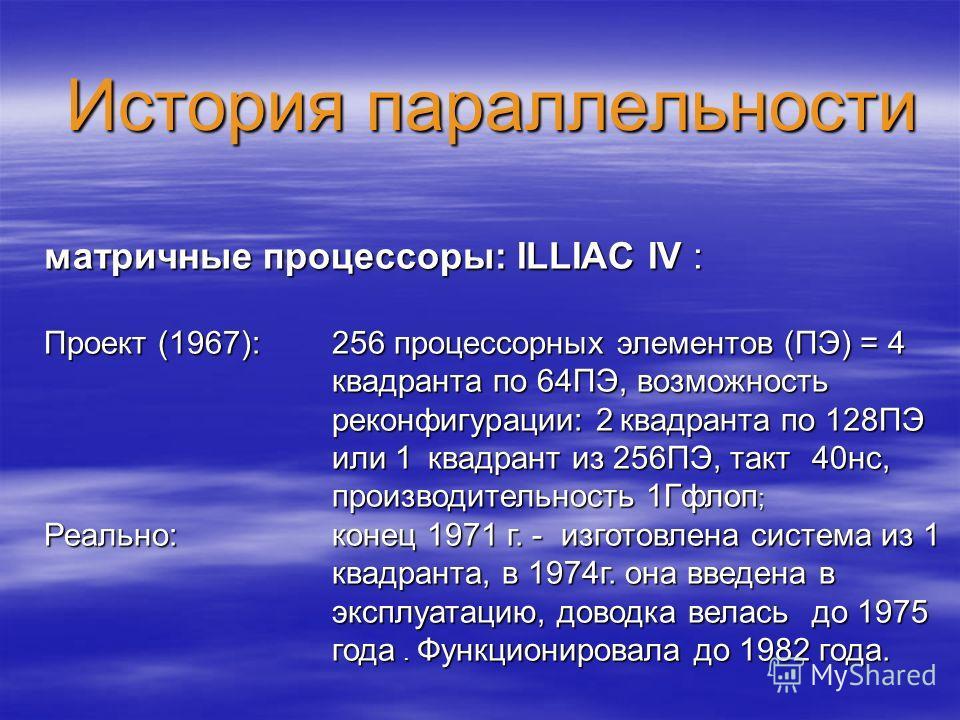 История параллельности матричные процессоры: ILLIAC IV : Проект (1967): 256 процессорных элементов (ПЭ) = 4 квадранта по 64ПЭ, возможность реконфигурации: 2квадранта по 128ПЭ или 1квадрант из 256ПЭ, такт 40нс, производительность 1Гфлоп ; Реально:коне