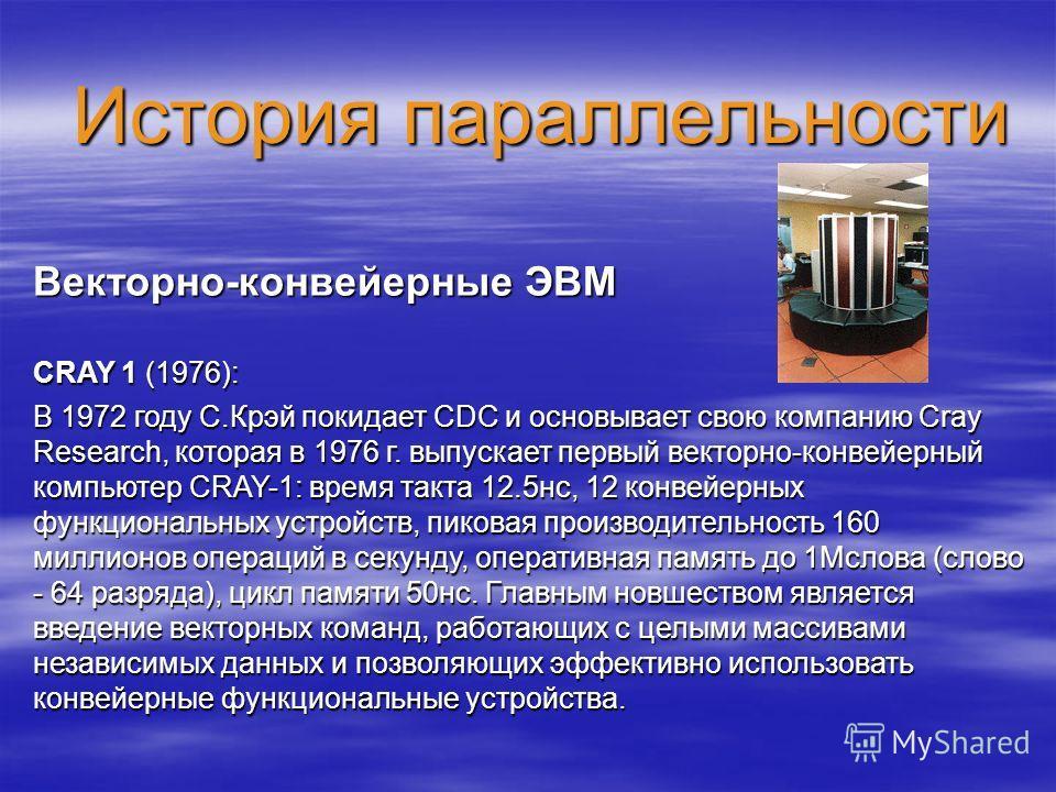 История параллельности Векторно-конвейерные ЭВМ CRAY 1 (1976): В 1972 году С.Крэй покидает CDC и основывает свою компанию Cray Research, которая в 1976 г. выпускает первый векторно-конвейерный компьютер CRAY-1: время такта 12.5нс, 12 конвейерных функ