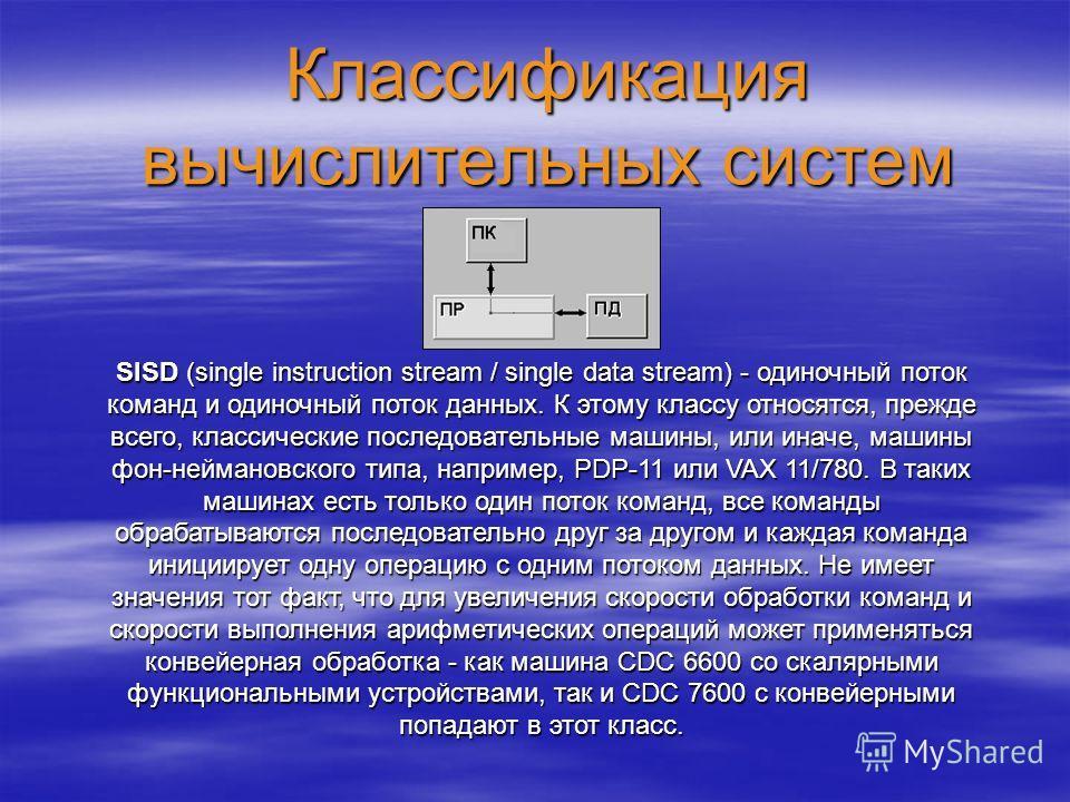 Классификация вычислительных систем SISD (single instruction stream / single data stream) - одиночный поток команд и одиночный поток данных. К этому классу относятся, прежде всего, классические последовательные машины, или иначе, машины фон-неймановс