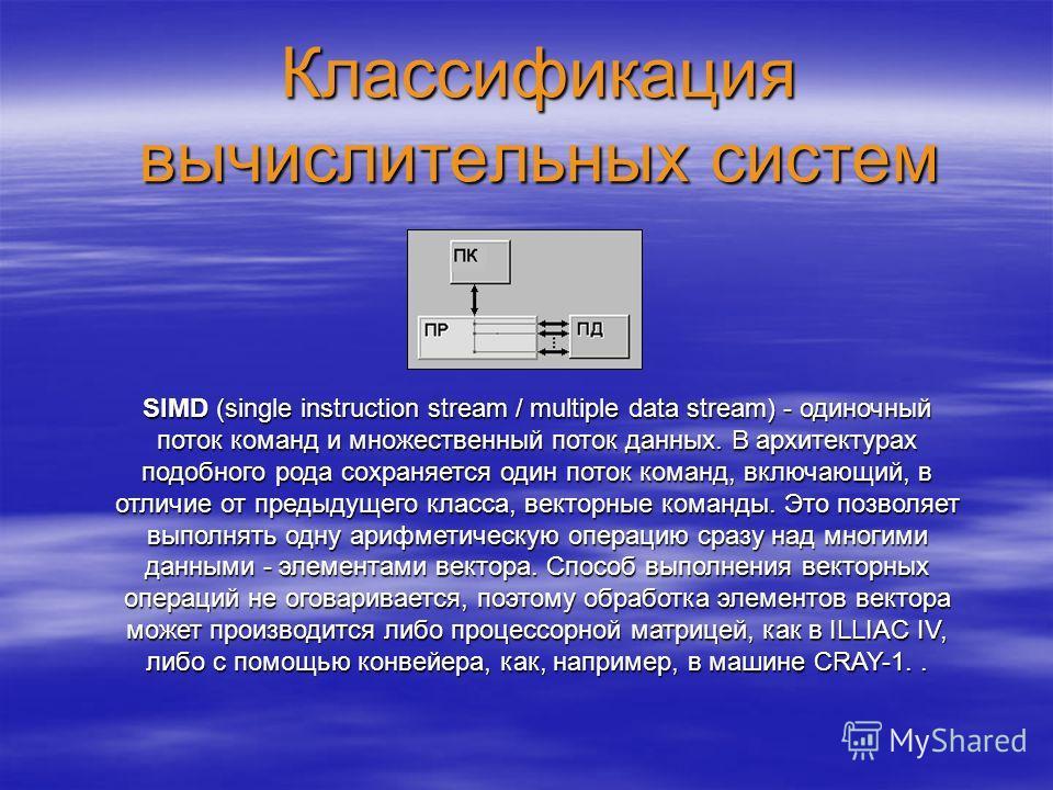 Классификация вычислительных систем SIMD (single instruction stream / multiple data stream) - одиночный поток команд и множественный поток данных. В архитектурах подобного рода сохраняется один поток команд, включающий, в отличие от предыдущего класс