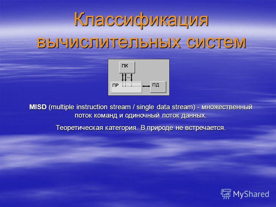 Классификация вычислительных систем MISD (multiple instruction stream / single data stream) - множественный поток команд и одиночный поток данных. Теоретическая категория. В природе не встречается.