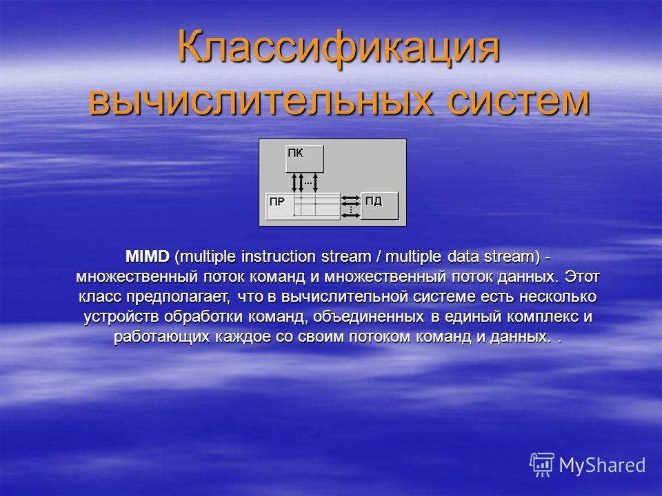 Классификация вычислительных систем MIMD (multiple instruction stream / multiple data stream) - множественный поток команд и множественный поток данных. Этот класс предполагает, что в вычислительной системе есть несколько устройств обработки команд,