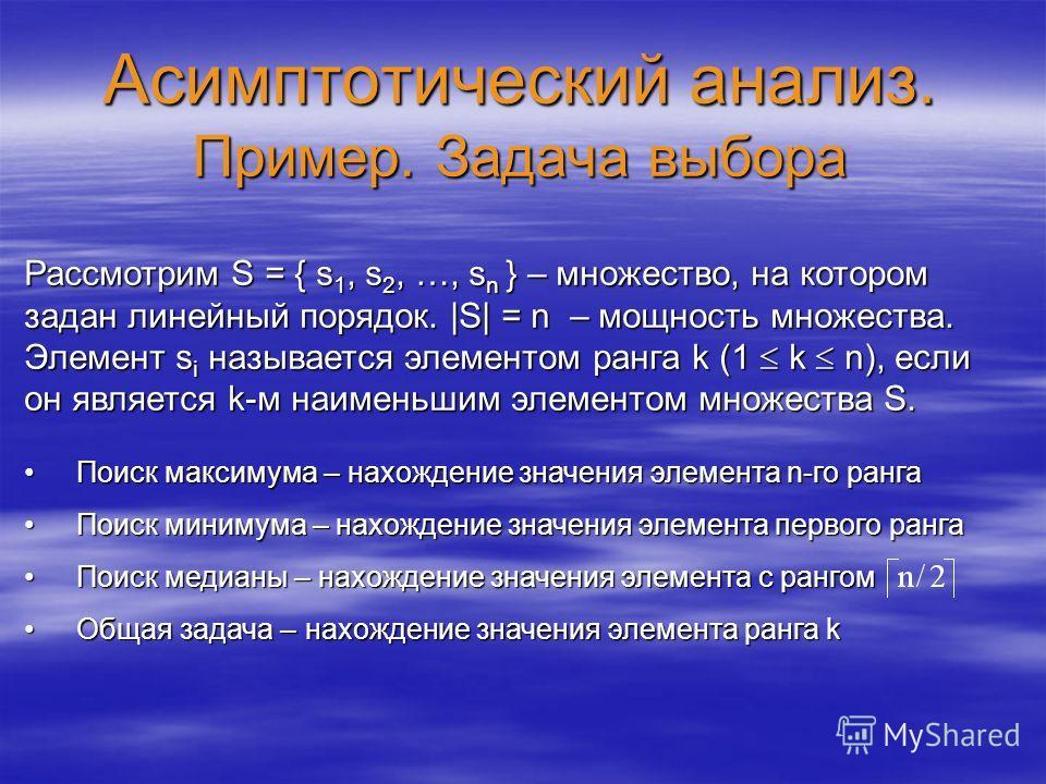 Асимптотический анализ. Пример. Задача выбора Рассмотрим S = { s 1, s 2, …, s n } – множество, на котором задан линейный порядок. |S| = n – мощность множества. Элемент s i называется элементом ранга k (1 k n), если он является k-м наименьшим элементо