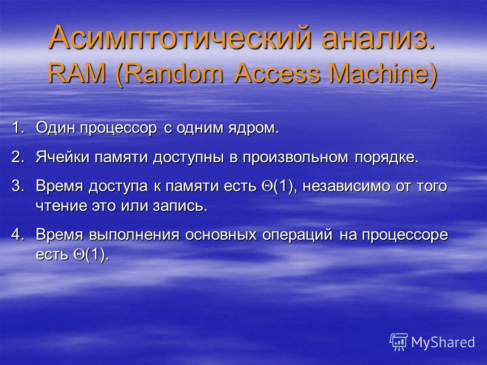 Асимптотический анализ. RAM (Random Access Machine) 1.Один процессор с одним ядром. 2.Ячейки памяти доступны в произвольном порядке. 3.Время доступа к памяти есть (1), независимо от того чтение это или запись. 4.Время выполнения основных операций на