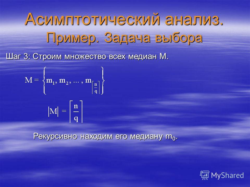 Асимптотический анализ. Пример. Задача выбора Шаг 3: Строим множество всех медиан M. Рекурсивно находим его медиану m 0. Рекурсивно находим его медиану m 0.