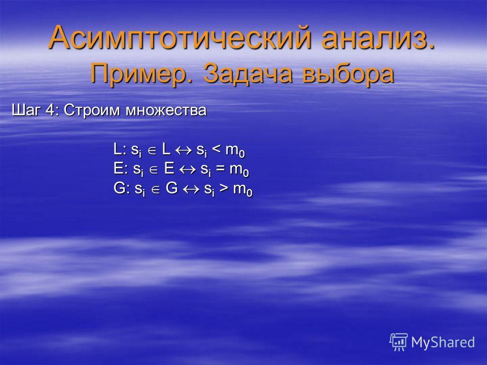Асимптотический анализ. Пример. Задача выбора Шаг 4: Строим множества L: s i L s i < m 0 L: s i L s i < m 0 E: s i E s i = m 0 E: s i E s i = m 0 G: s i G s i > m 0 G: s i G s i > m 0