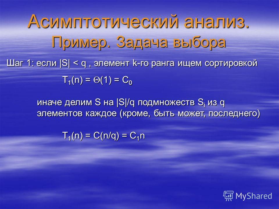 Асимптотический анализ. Пример. Задача выбора Шаг 1: если |S| < q, элемент k-го ранга ищем сортировкой T 1 (n) = (1) = C 0 иначе делим S на |S|/q подмножеств S i из q элементов каждое (кроме, быть может, последнего) иначе делим S на |S|/q подмножеств