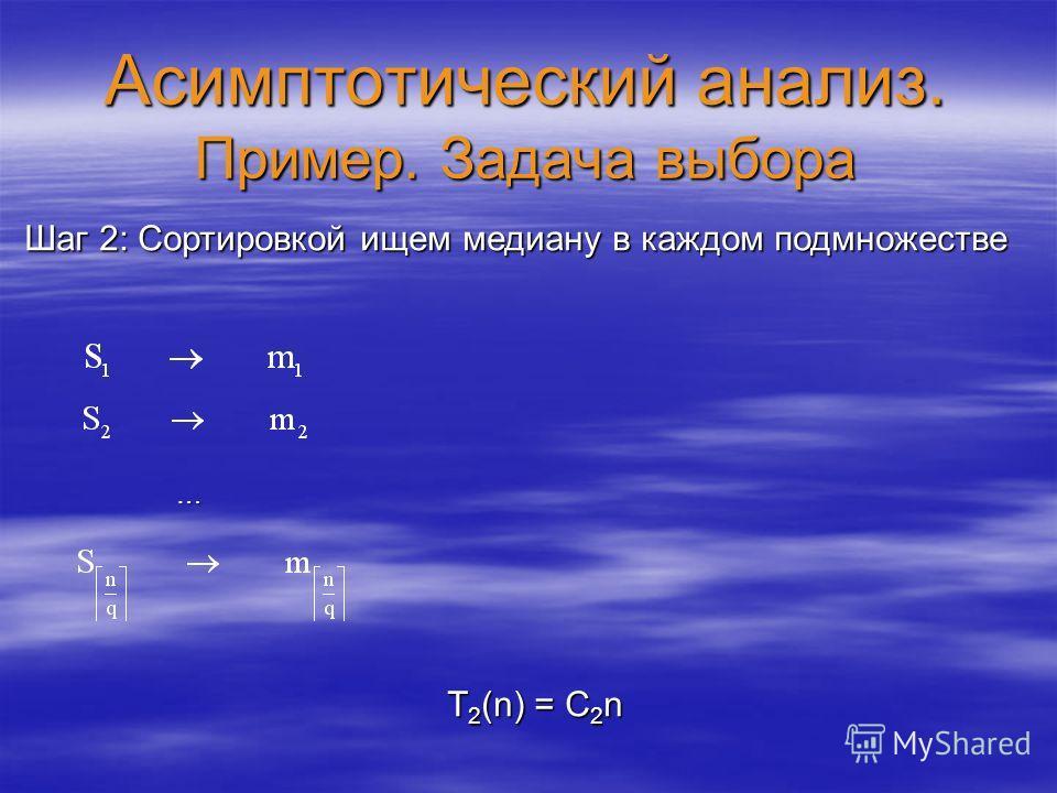 Асимптотический анализ. Пример. Задача выбора Шаг 2: Сортировкой ищем медиану в каждом подмножестве T 2 (n) = C 2 n …