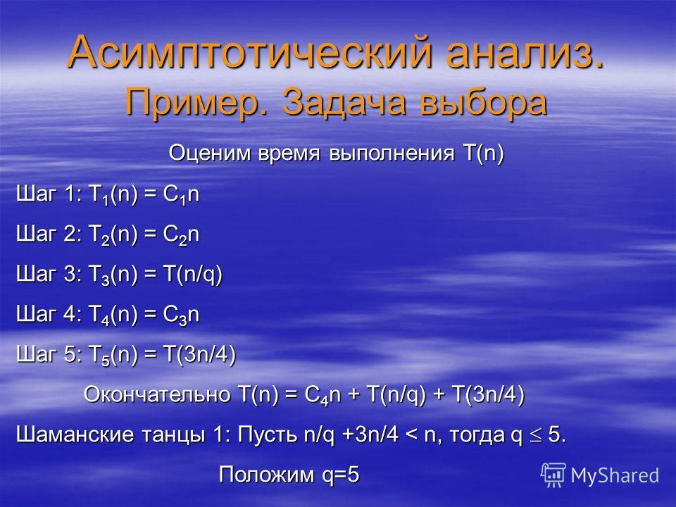 Асимптотический анализ. Пример. Задача выбора Оценим время выполнения T(n) Шаг 1: T 1 (n) = C 1 n Шаг 2: T 2 (n) = C 2 n Шаг 3: T 3 (n) = T(n/q) Шаг 4: T 4 (n) = C 3 n Шаг 5: T 5 (n) = T(3n/4) Окончательно T(n) = C 4 n + T(n/q) + T(3n/4) Шаманские та