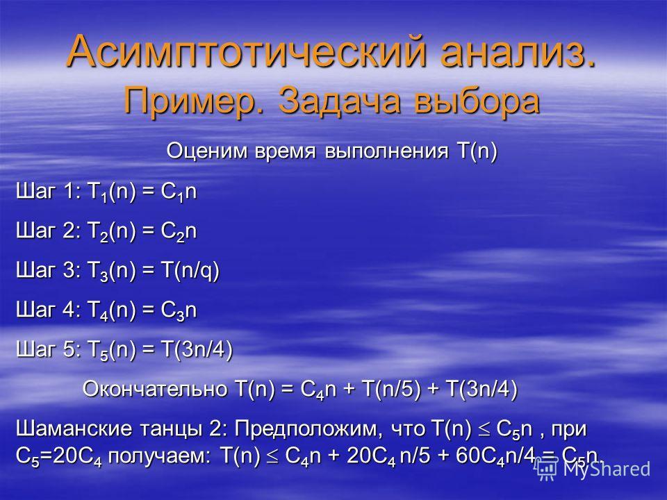 Асимптотический анализ. Пример. Задача выбора Оценим время выполнения T(n) Шаг 1: T 1 (n) = C 1 n Шаг 2: T 2 (n) = C 2 n Шаг 3: T 3 (n) = T(n/q) Шаг 4: T 4 (n) = C 3 n Шаг 5: T 5 (n) = T(3n/4) Окончательно T(n) = C 4 n + T(n/5) + T(3n/4) Шаманские та