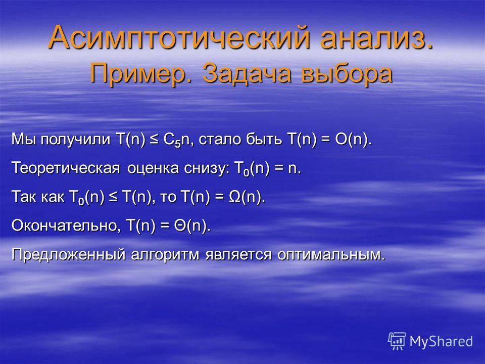 Асимптотический анализ. Пример. Задача выбора Мы получили T(n) C 5 n, стало быть T(n) = O(n). Теоретическая оценка снизу: T 0 (n) = n. Так как T 0 (n) T(n), то T(n) = (n). Окончательно, T(n) = Θ(n). Предложенный алгоритм является оптимальным.