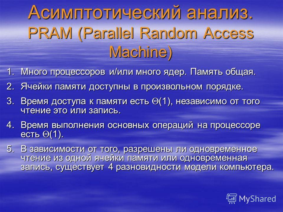 Асимптотический анализ. PRAM (Parallel Random Access Machine) 1.Много процессоров и/или много ядер. Память общая. 2.Ячейки памяти доступны в произвольном порядке. 3.Время доступа к памяти есть (1), независимо от того чтение это или запись. 4.Время вы