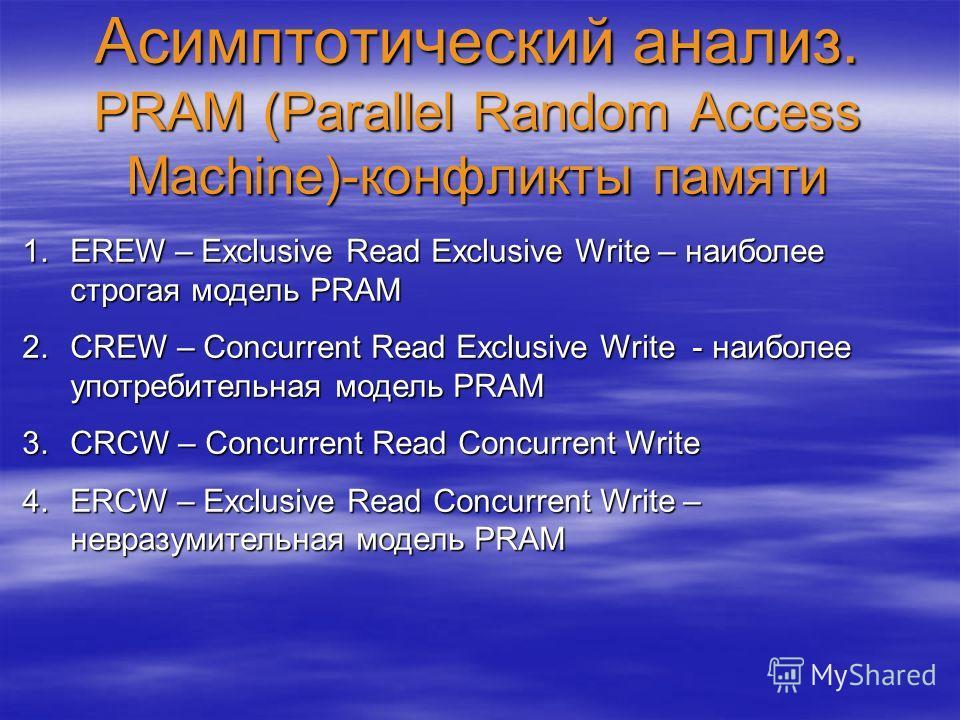 Асимптотический анализ. PRAM (Parallel Random Access Machine)-конфликты памяти 1.EREW – Exclusive Read Exclusive Write – наиболее строгая модель PRAM 2.CREW – Concurrent Read Exclusive Write - наиболее употребительная модель PRAM 3.CRCW – Concurrent