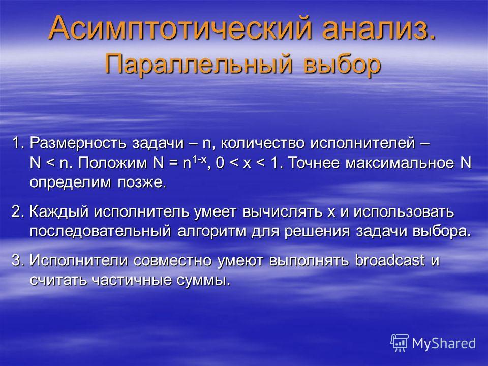 Асимптотический анализ. Параллельный выбор 1.Размерность задачи – n, количество исполнителей – N < n. Положим N = n 1-x, 0 < x < 1. Точнее максимальное N определим позже. 2. Каждый исполнитель умеет вычислять x и использовать последовательный алгорит
