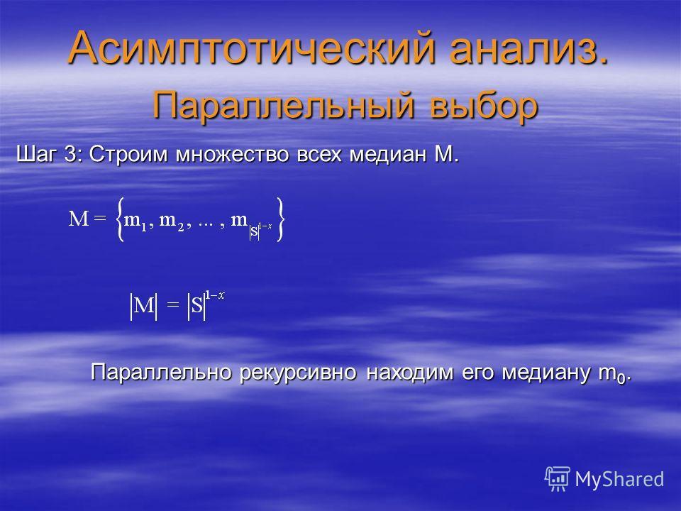 Асимптотический анализ. Параллельный выбор Шаг 3: Строим множество всех медиан M. Параллельно рекурсивно находим его медиану m 0. Параллельно рекурсивно находим его медиану m 0.