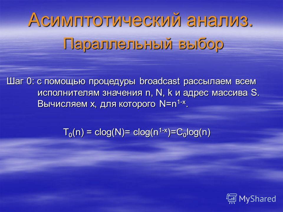 Асимптотический анализ. Параллельный выбор Шаг 0: с помощью процедуры broadcast рассылаем всем исполнителям значения n, N, k и адрес массива S. Вычисляем x, для которого N=n 1-x. T 0 (n) = clog(N)= clog(n 1-x )=C 0 log(n)