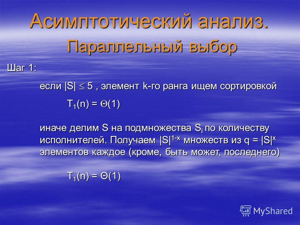 Асимптотический анализ. Параллельный выбор Шаг 1: если |S| 5, элемент k-го ранга ищем сортировкой если |S| 5, элемент k-го ранга ищем сортировкой T 1 (n) = (1) иначе делим S на подмножества S i по количеству исполнителей. Получаем |S| 1-x множеств из