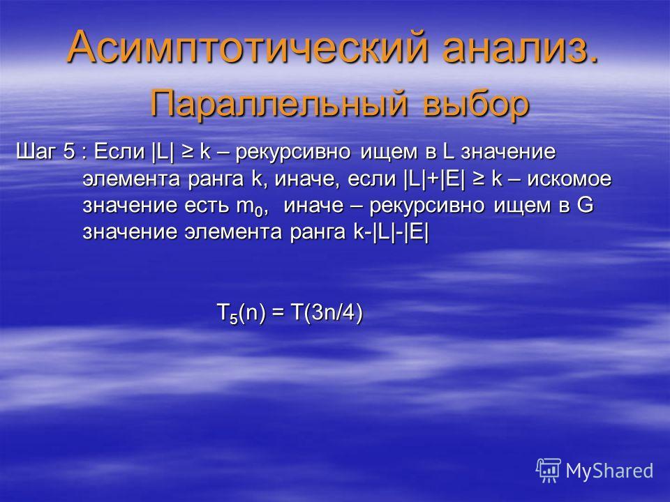Асимптотический анализ. Параллельный выбор Шаг 5 : Если |L| k – рекурсивно ищем в L значение элемента ранга k, иначе, если |L|+|E| k – искомое значение есть m 0,иначе – рекурсивно ищем в G значение элемента ранга k-|L|-|E| T 5 (n) = T(3n/4)