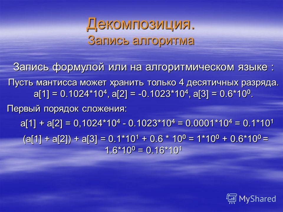 Декомпозиция. Запись алгоритма Запись формулой или на алгоритмическом языке : Пусть мантисса может хранить только 4 десятичных разряда. a[1] = 0.1024*10 4, a[2] = -0.1023*10 4, a[3] = 0.6*10 0. Первый порядок сложения: a[1] + a[2] = 0,1024*10 4 - 0.1