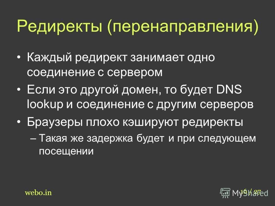 Редиректы (перенаправления) Каждый редирект занимает одно соединение с сервером Если это другой домен, то будет DNS lookup и соединение с другим серверов Браузеры плохо кэшируют редиректы –Такая же задержка будет и при следующем посещении 16 / 27 web