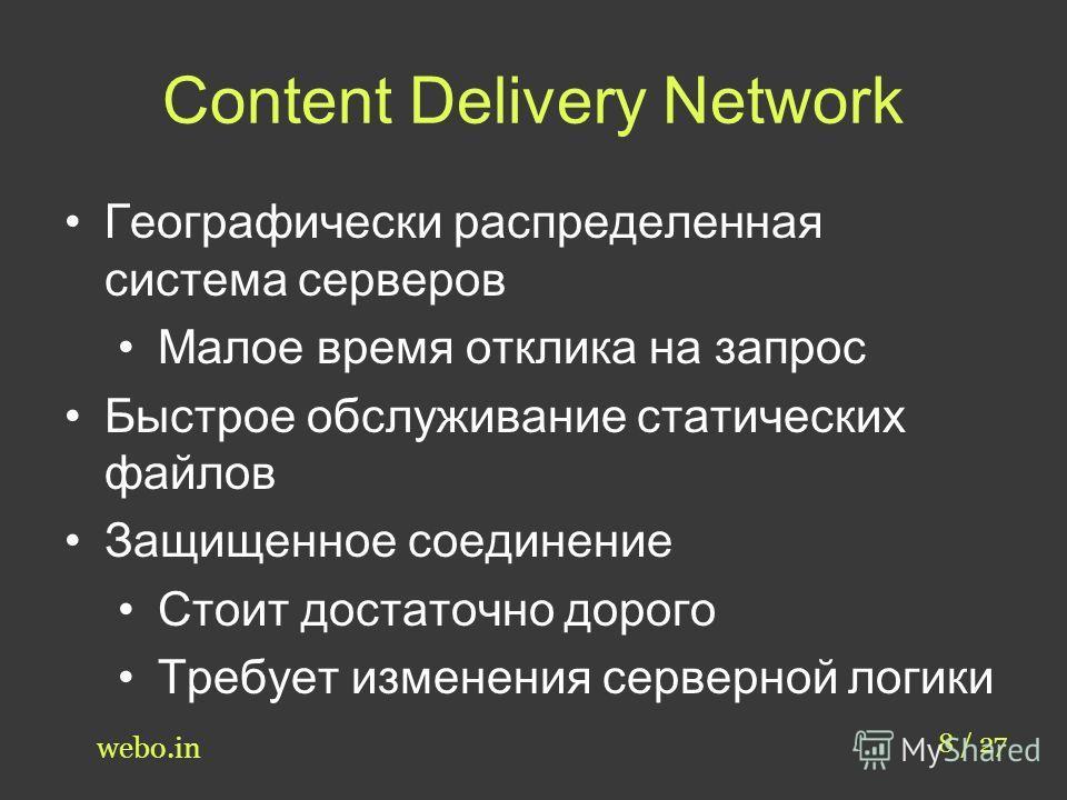 Content Delivery Network 8 / 27 webo.in Географически распределенная система серверов Малое время отклика на запрос Быстрое обслуживание статических файлов Защищенное соединение Стоит достаточно дорого Требует изменения серверной логики