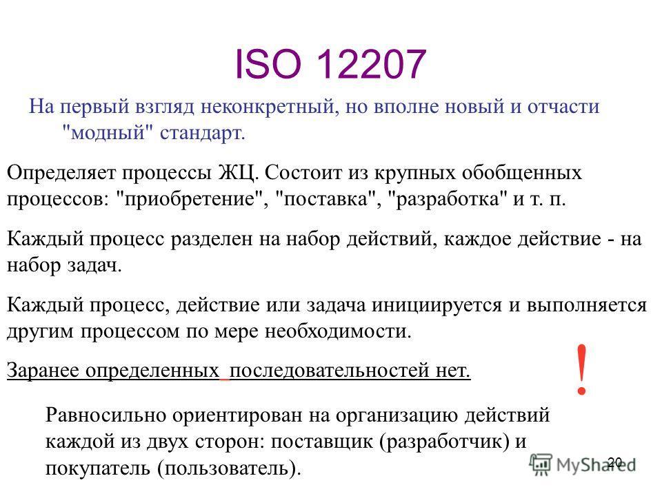 20 ISO 12207 Равносильно ориентирован на организацию действий каждой из двух сторон: поставщик (разработчик) и покупатель (пользователь). Определяет процессы ЖЦ. Состоит из крупных обобщенных процессов: