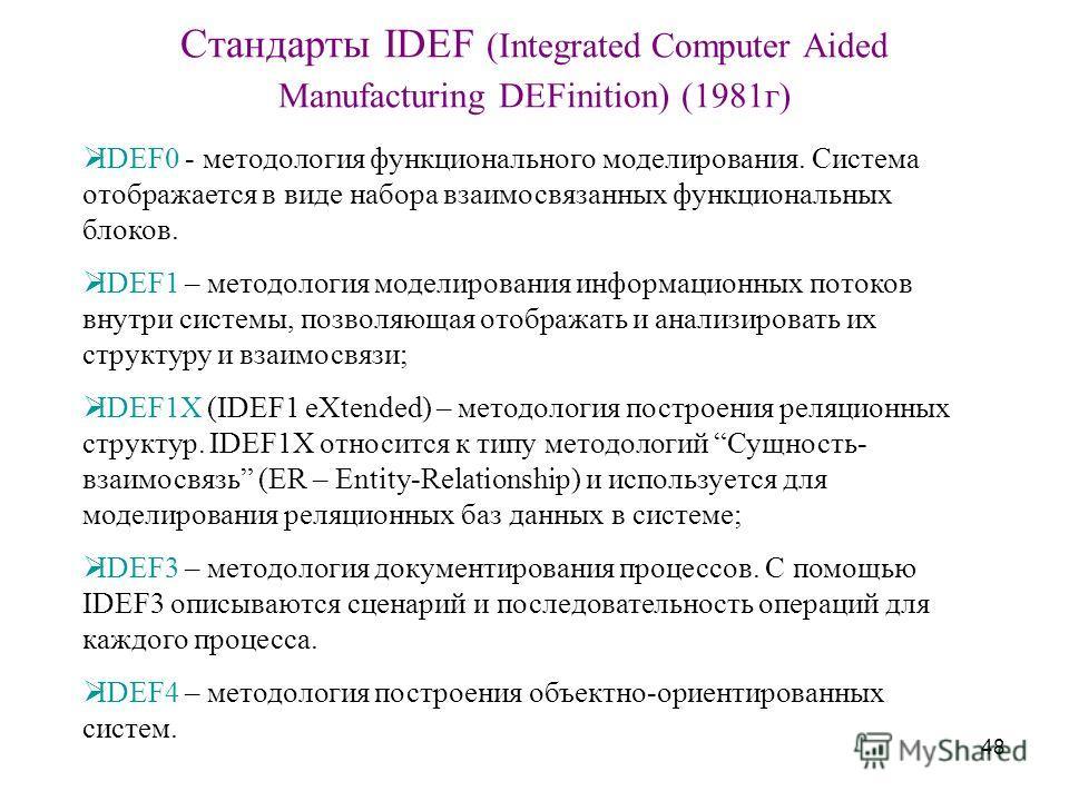48 Стандарты IDEF (Integrated Computer Aided Manufacturing DEFinition) (1981г) IDEF0 - методология функционального моделирования. Система отображается в виде набора взаимосвязанных функциональных блоков. IDEF1 – методология моделирования информационн