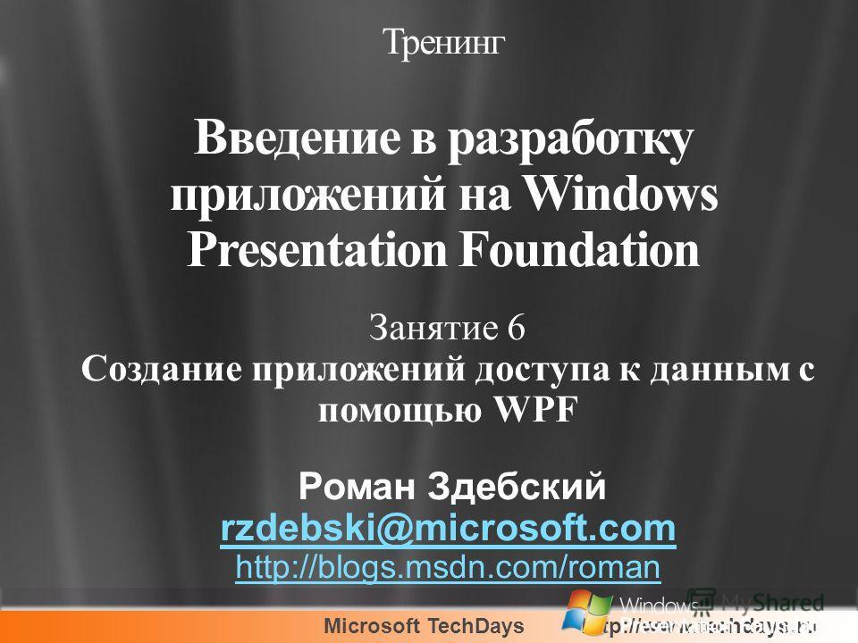 Microsoft TechDayshttp://www.techdays.ru Занятие 6 Создание приложений доступа к данным с помощью WPF Роман Здебский rzdebski@microsoft.com http://blogs.msdn.com/roman Тренинг Введение в разработку приложений на Windows Presentation Foundation