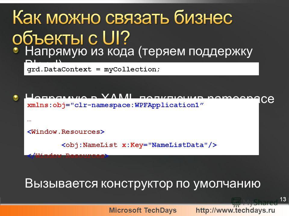 Microsoft TechDayshttp://www.techdays.ru 13 Напрямую из кода (теряем поддержку Blend) Напрямую в XAML подключив namespace Вызывается конструктор по умолчанию xmlns:obj=clr-namespace:WPFApplication1 … grd.DataContext = myCollection;