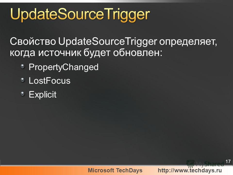 Microsoft TechDayshttp://www.techdays.ru 17 Свойство UpdateSourceTrigger определяет, когда источник будет обновлен: PropertyChanged LostFocus Explicit