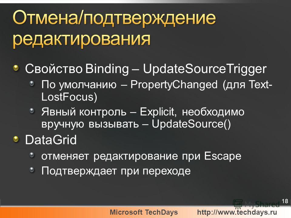 Microsoft TechDayshttp://www.techdays.ru 18 Свойство Binding – UpdateSourceTrigger По умолчанию – PropertyChanged (для Text- LostFocus) Явный контроль – Explicit, необходимо вручную вызывать – UpdateSource() DataGrid отменяет редактирование при Escap