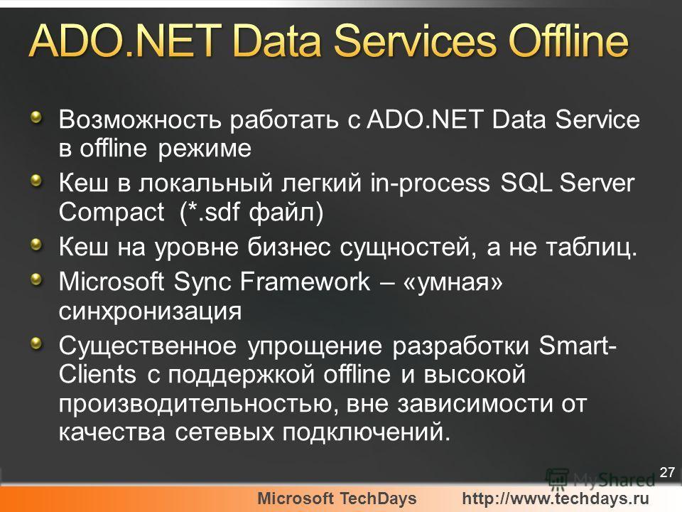 Microsoft TechDayshttp://www.techdays.ru 27 Возможность работать с ADO.NET Data Service в offline режиме Кеш в локальный легкий in-process SQL Server Compact (*.sdf файл) Кеш на уровне бизнес сущностей, а не таблиц. Microsoft Sync Framework – «умная»
