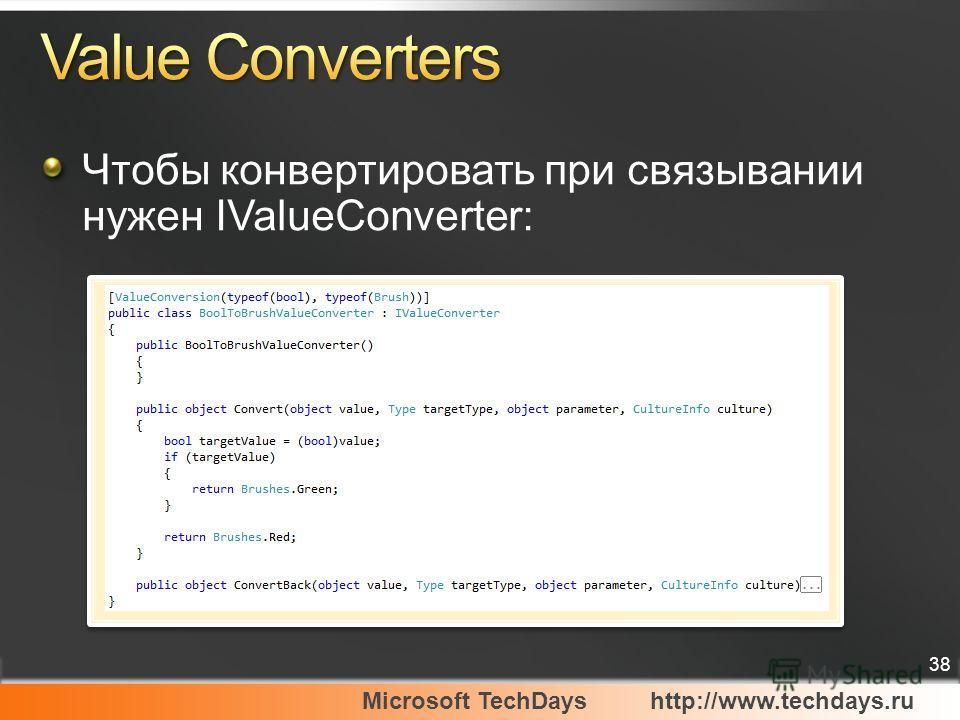 Microsoft TechDayshttp://www.techdays.ru 38 Чтобы конвертировать при связывании нужен IValueConverter: