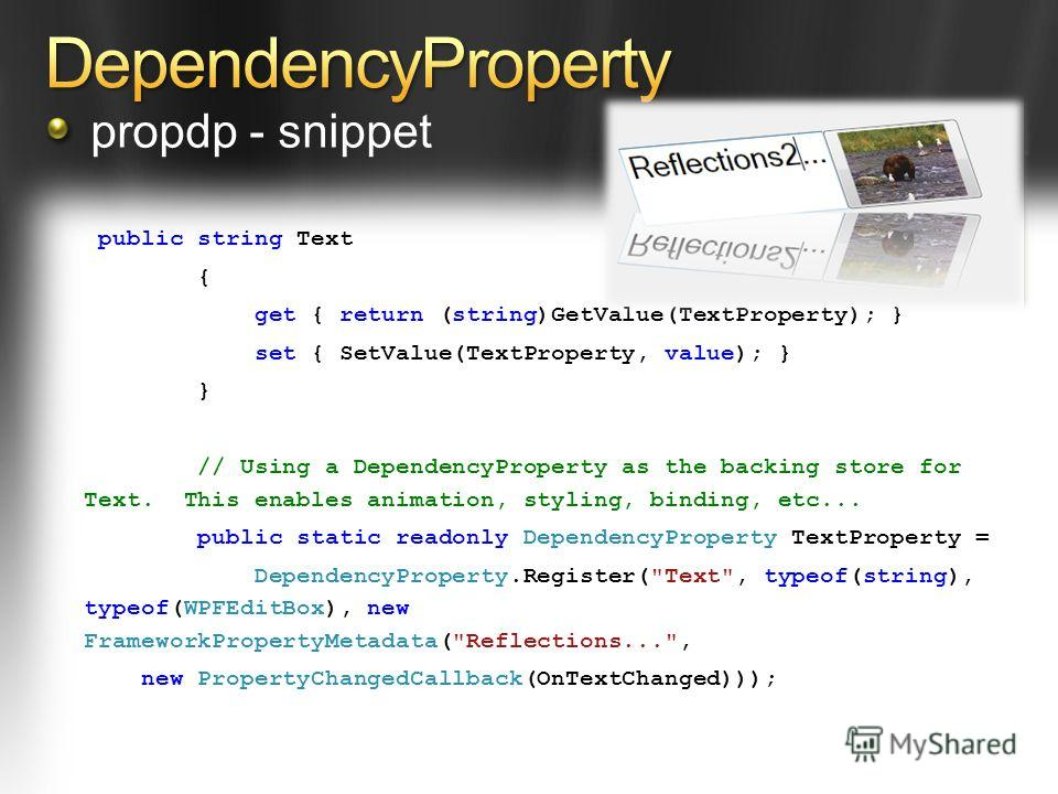 public string Text { get { return (string)GetValue(TextProperty); } set { SetValue(TextProperty, value); } } // Using a DependencyProperty as the backing store for Text. This enables animation, styling, binding, etc... public static readonly Dependen