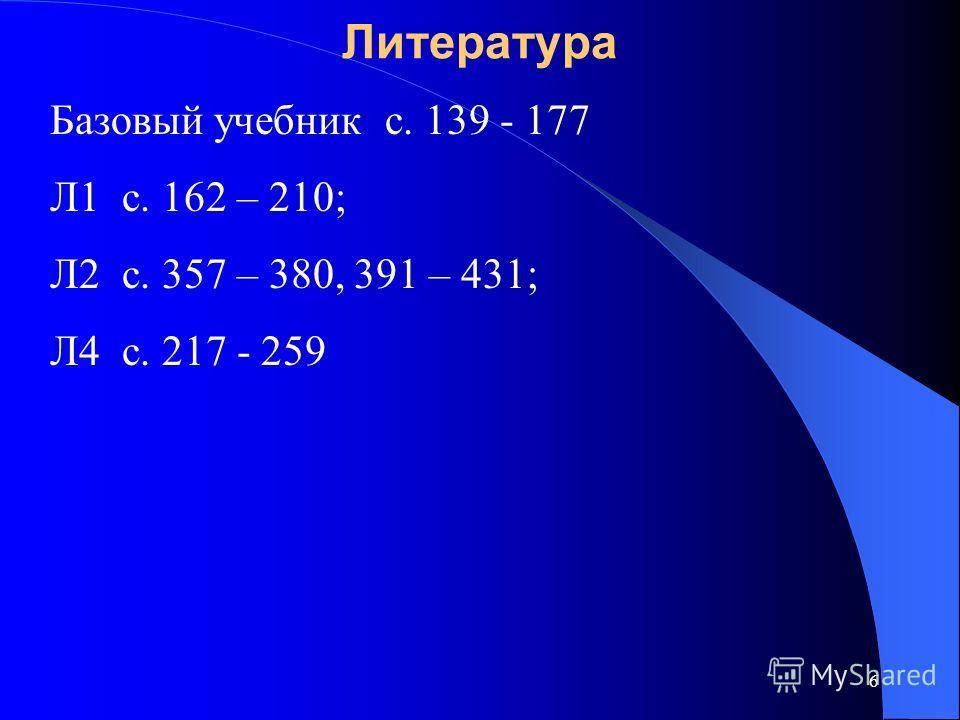 6 Литература Базовый учебник с. 139 - 177 Л1 с. 162 – 210; Л2 с. 357 – 380, 391 – 431; Л4 с. 217 - 259