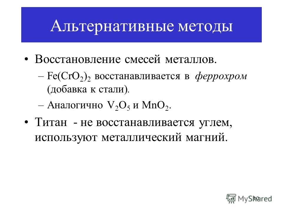 10 Альтернативные методы Восстановление смесей металлов. –Fe(CrO 2 ) 2 восстанавливается в феррохром (добавка к стали). –Аналогично V 2 O 5 и MnO 2. Титан - не восстанавливается углем, используют металлический магний.