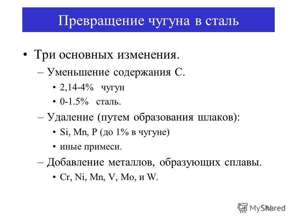 13 Превращение чугуна в сталь Три основных изменения. –Уменьшение содержания C. 2,14-4% чугун 0-1.5% сталь. –Удаление (путем образования шлаков): Si, Mn, P (до 1% в чугуне) иные примеси. –Добавление металлов, образующих сплавы. Cr, Ni, Mn, V, Mo, и W