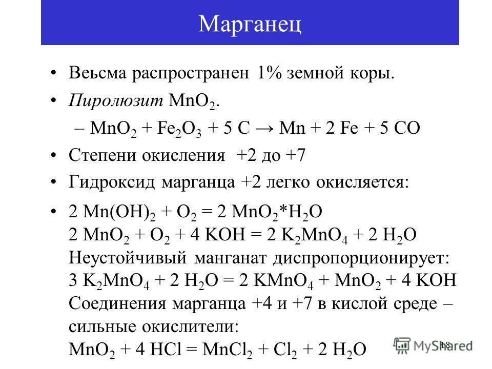 18 Марганец Веьсма распространен 1% земной коры. Пиролюзит MnO 2. –MnO 2 + Fe 2 O 3 + 5 C Mn + 2 Fe + 5 CO Степени окисления +2 до +7 Гидроксид марганца +2 легко окисляется: 2 Mn(OH) 2 + O 2 = 2 MnO 2 *H 2 O 2 MnO 2 + O 2 + 4 KOH = 2 K 2 MnO 4 + 2 H