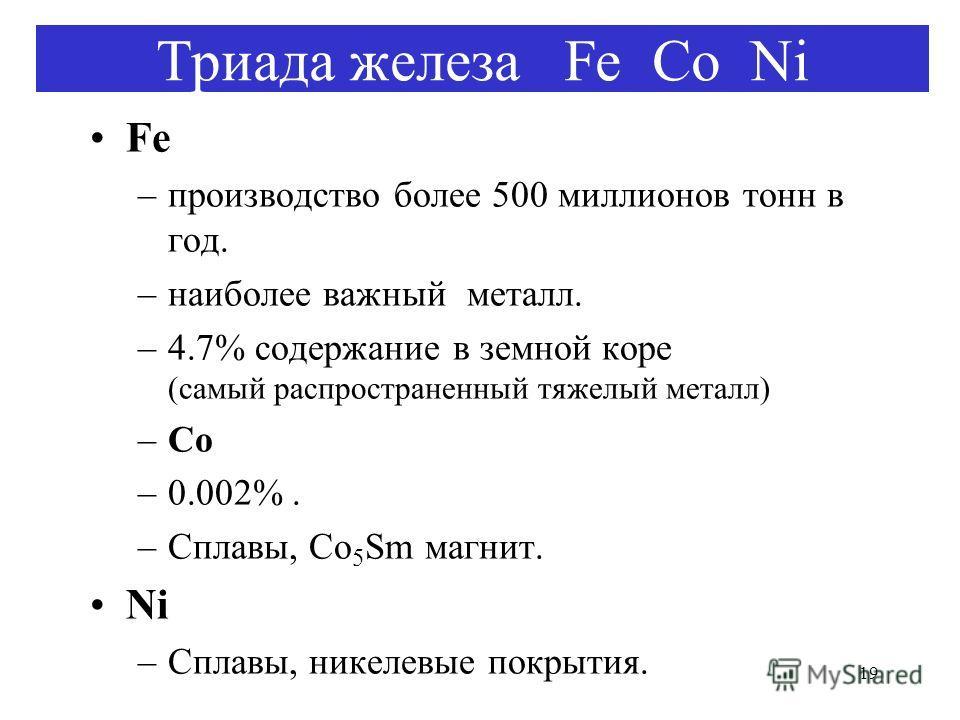 19 Триада железа Fe Co Ni Fe –производство более 500 миллионов тонн в год. –наиболее важный металл. –4.7% содержание в земной коре (самый распространенный тяжелый металл) –Co –0.002%. –Сплавы, Co 5 Sm магнит. Ni –Сплавы, никелевые покрытия.