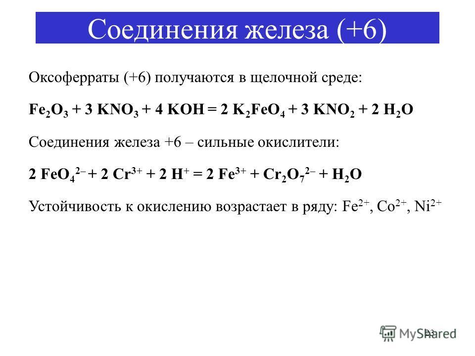 23 Соединения железа (+6) Оксоферраты (+6) получаются в щелочной среде: Fe 2 O 3 + 3 KNO 3 + 4 KOH = 2 K 2 FeO 4 + 3 KNO 2 + 2 H 2 O Соединения железа +6 – сильные окислители: 2 FeO 4 2– + 2 Cr 3+ + 2 H + = 2 Fe 3+ + Cr 2 O 7 2– + H 2 O Устойчивость