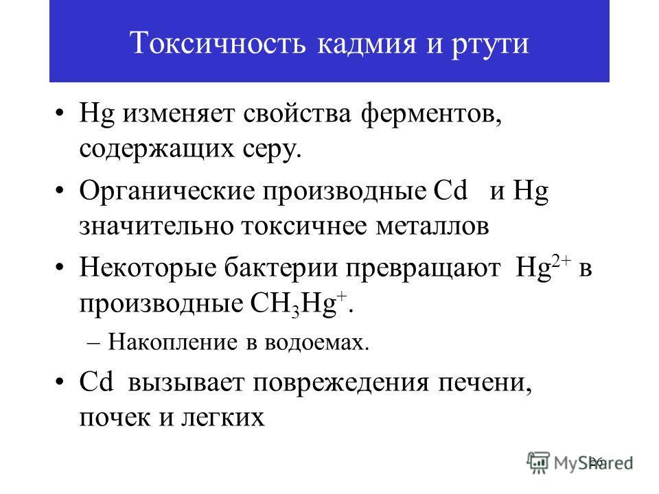 26 Токсичность кадмия и ртути Hg изменяет свойства ферментов, содержащих серу. Органические производные Cd и Hg значительно токсичнее металлов Некоторые бактерии превращают Hg 2+ в производные CH 3 Hg +. –Накопление в водоемах. Cd вызывает поврежеден