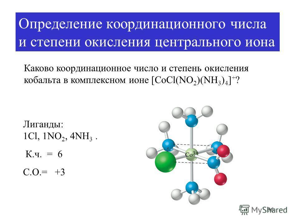 36 Определение координационного числа и степени окисления центрального иона Каково координационное число и степень окисления кобальта в комплексном ионе [CoCl(NO 2 )(NH 3 ) 4 ] + ? Лиганды: 1Cl, 1NO 2, 4NH 3. К.ч. = 6 С.О.= +3