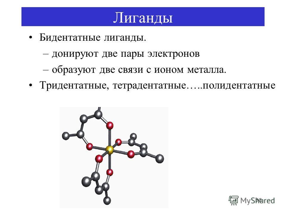38 Лиганды Бидентатные лиганды. –донируют две пары электронов –образуют две связи с ионом металла. Тридентатные, тетрадентатные…..полидентатные