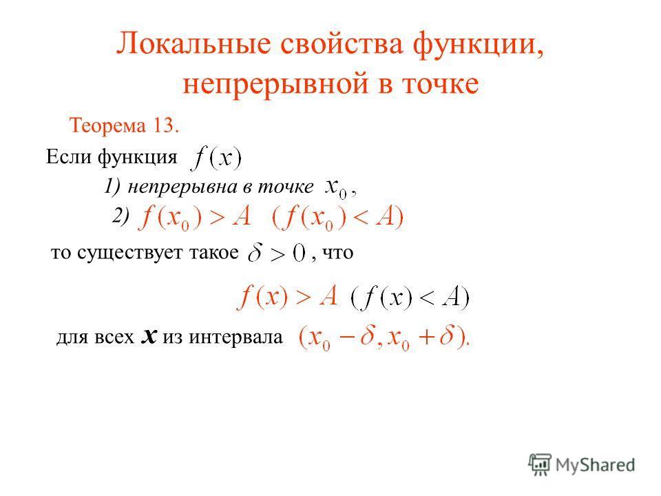 Локальные свойства функции, непрерывной в точке Теорема 13. Если функция то существует такое, что для всех x из интервала 1)непрерывна в точке 2)