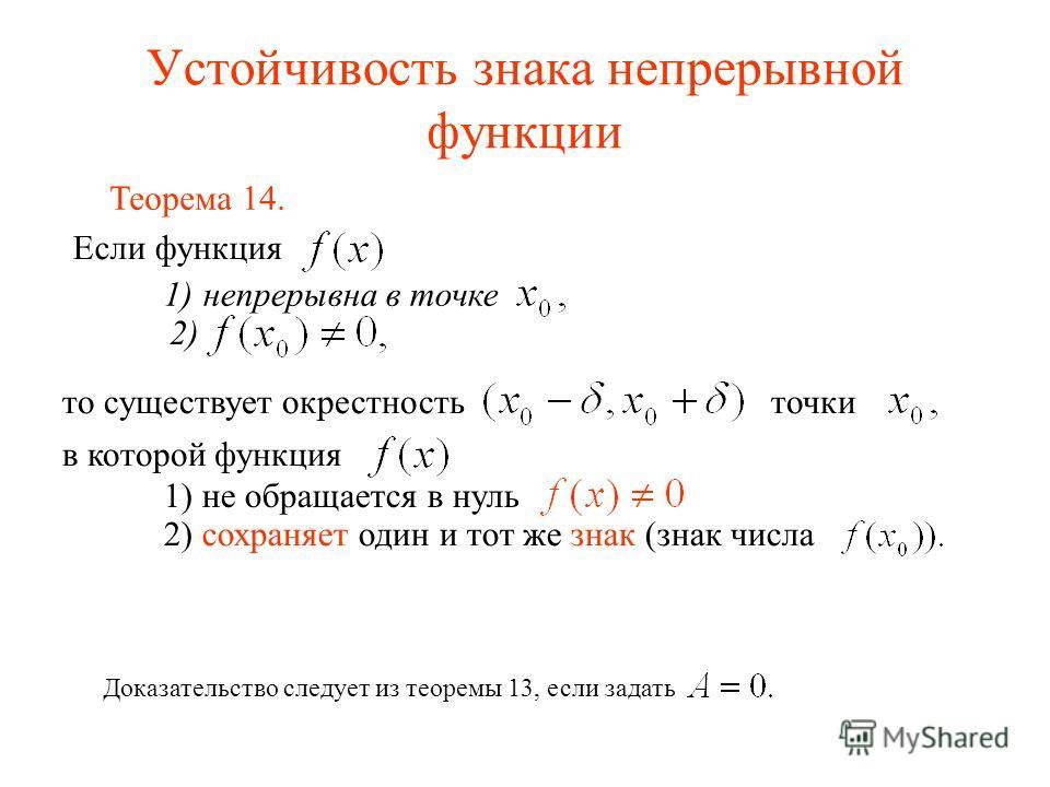 Устойчивость знака непрерывной функции Доказательство следует из теоремы 13, если задать Если функция 1)непрерывна в точке 2) то существует окрестность точки в которой функция 1) не обращается в нуль 2) сохраняет один и тот же знак (знак числа Теорем