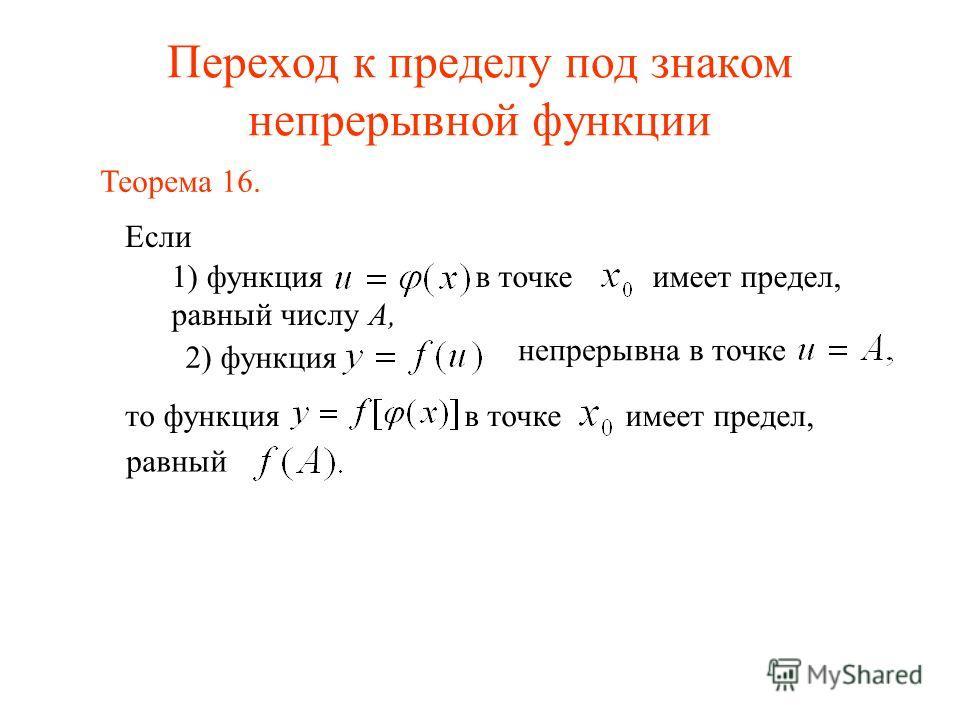 Переход к пределу под знаком непрерывной функции Если Теорема 16. 1) функция в точке имеет предел, равный числу А, то функция в точке имеет предел, равный 2) функция непрерывна в точке
